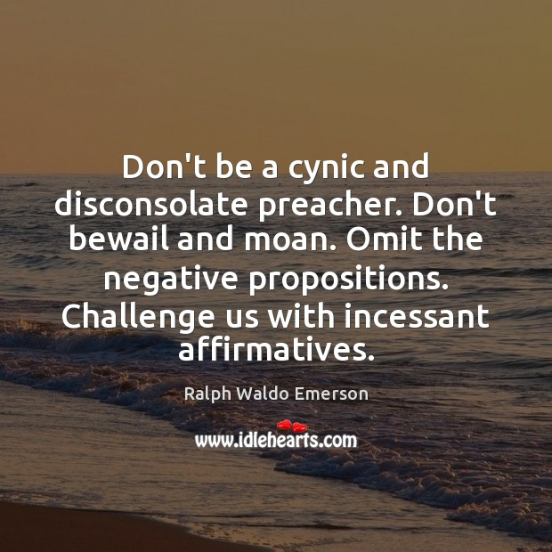Don't be a cynic and disconsolate preacher. Don't bewail and moan. Omit Ralph Waldo Emerson Picture Quote