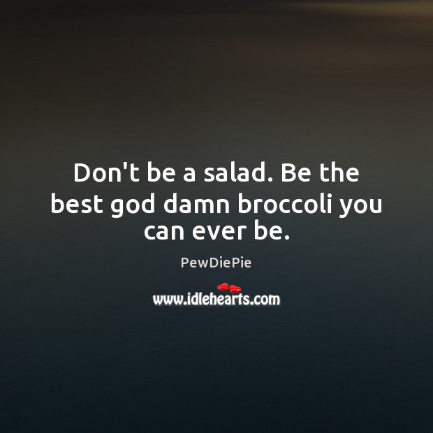 Image, Don't be a salad. Be the best god damn broccoli you can ever be.