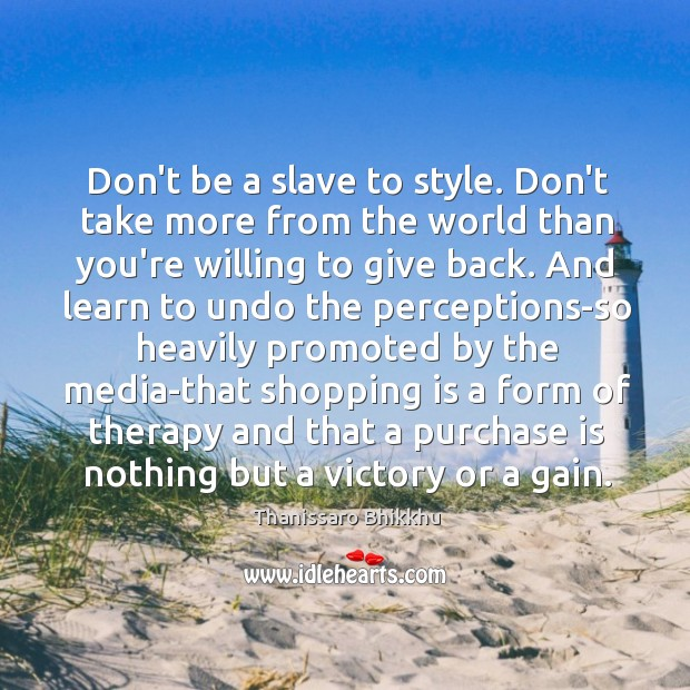 Don't be a slave to style. Don't take more from the world Image