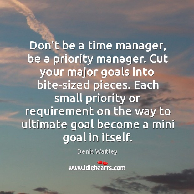 Image, Don't be a time manager, be a priority manager. Cut your major goals into bite-sized pieces.