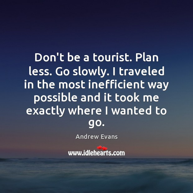 Image, Don't be a tourist. Plan less. Go slowly. I traveled in the