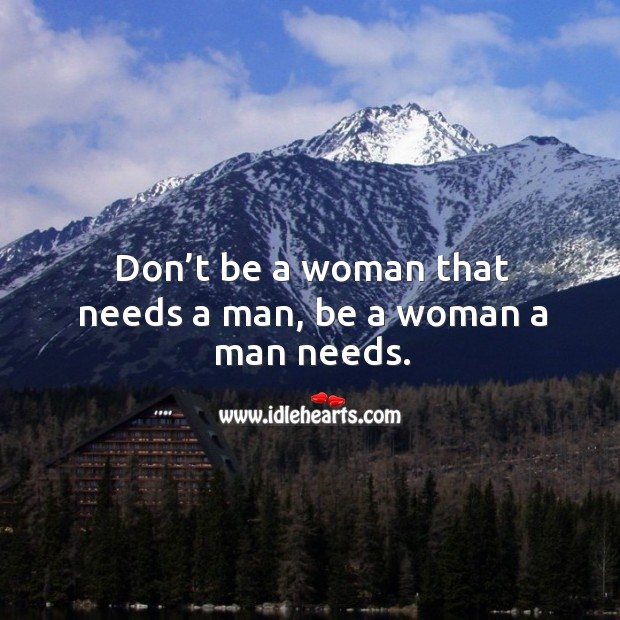 Don't be a woman that needs a man, be a woman a man needs. Image