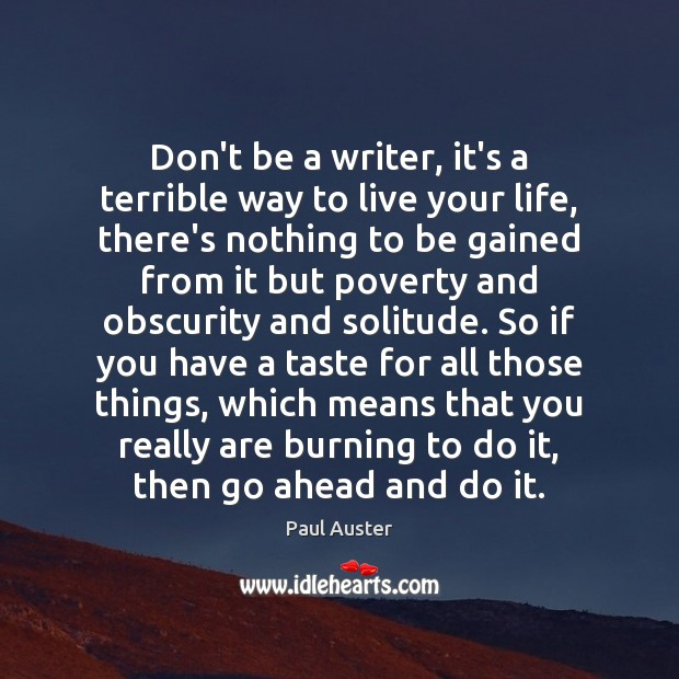 Don't be a writer, it's a terrible way to live your life, Paul Auster Picture Quote