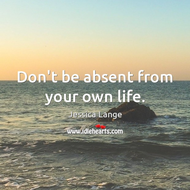 Don't be absent from your own life. Image