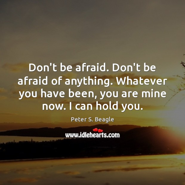 Peter S. Beagle Picture Quote image saying: Don't be afraid. Don't be afraid of anything. Whatever you have been,