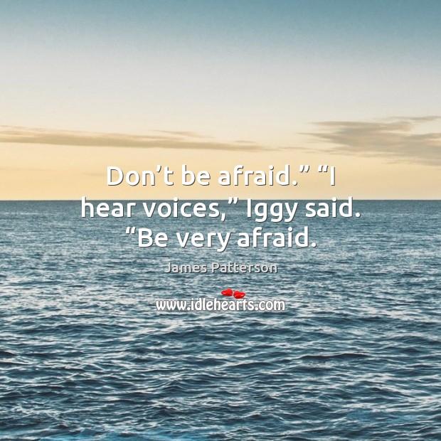 "Don't be afraid."" ""I hear voices,"" Iggy said. ""Be very afraid. Don't Be Afraid Quotes Image"