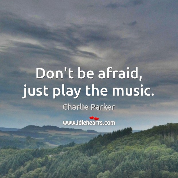 Image, Don't be afraid, just play the music.