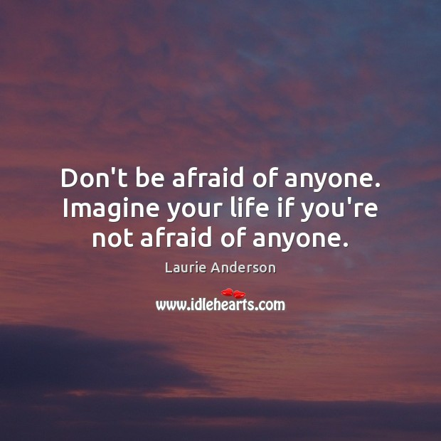 Don't be afraid of anyone. Imagine your life if you're not afraid of anyone. Laurie Anderson Picture Quote