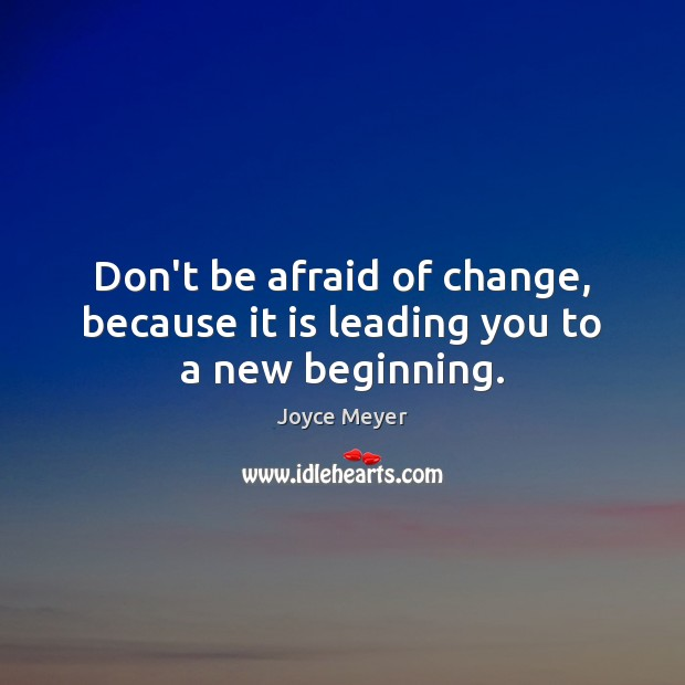 Dont Be Afraid Of Change Quotes New Beginning Joyce Meyers: Don't Be Afraid Of Change, Because It Is Leading You To A