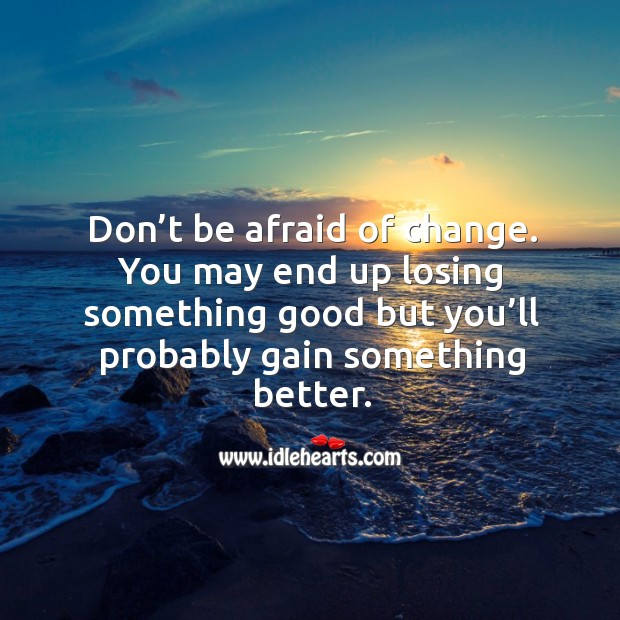 Don't be afraid of change. You may end up losing something good but you'll probably gain something better. Image