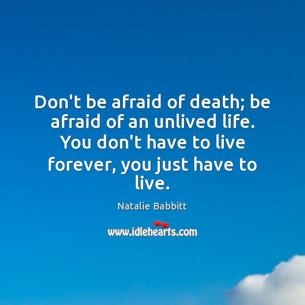 Don't be afraid of death; be afraid of an unlived life. You Natalie Babbitt Picture Quote