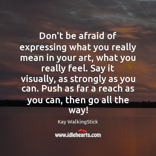 Don't be afraid of expressing what you really mean in your art, Don't Be Afraid Quotes Image