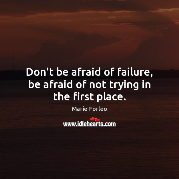 Don't be afraid of failure, be afraid of not trying in the first place. Image