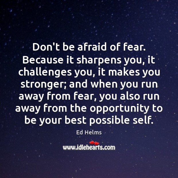 Image, Don't be afraid of fear. Because it sharpens you, it challenges you,