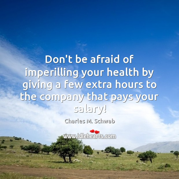 Don't be afraid of imperilling your health by giving a few extra Charles M. Schwab Picture Quote
