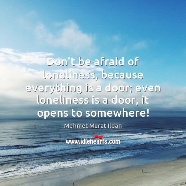 Don't be afraid of loneliness, because everything is a door; even loneliness Loneliness Quotes Image