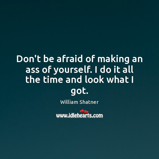 Don't be afraid of making an ass of yourself. I do it all the time and look what I got. Don't Be Afraid Quotes Image