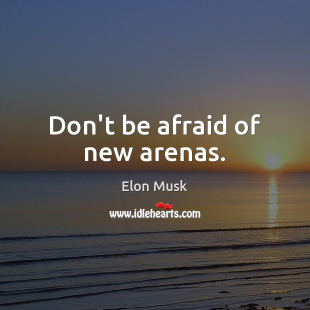 Don't be afraid of new arenas. Elon Musk Picture Quote