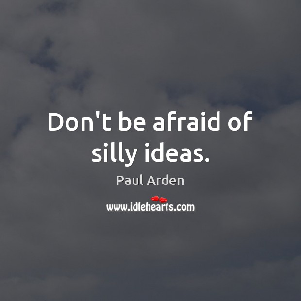 Don't be afraid of silly ideas. Image
