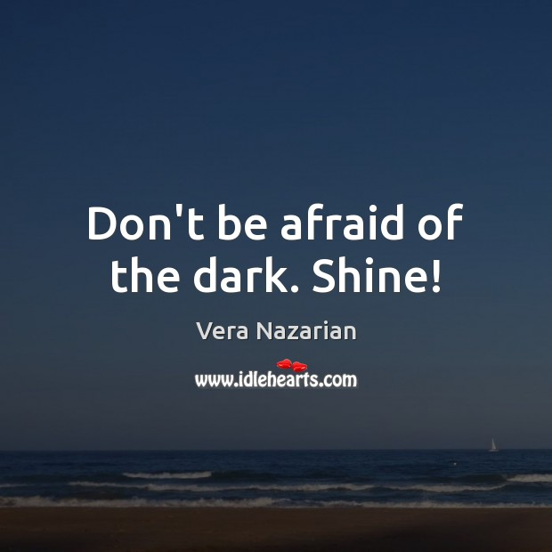 Don't be afraid of the dark. Shine! Vera Nazarian Picture Quote