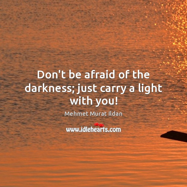 Image, Don't be afraid of the darkness; just carry a light with you!