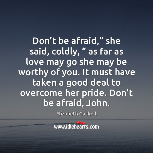 "Don't be afraid,"" she said, coldly, "" as far as love may Don't Be Afraid Quotes Image"