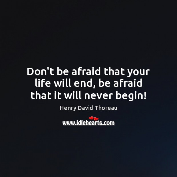 Image, Don't be afraid that your life will end, be afraid that it will never begin!
