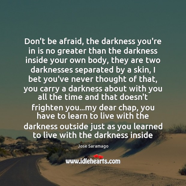 Don't be afraid, the darkness you're in is no greater than the Image