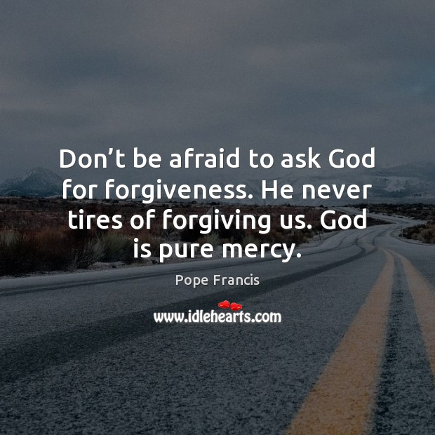 Don't be afraid to ask God for forgiveness. He never tires Image