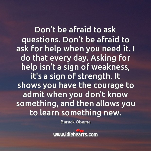 Don't be afraid to ask questions. Don't be afraid to ask for Image