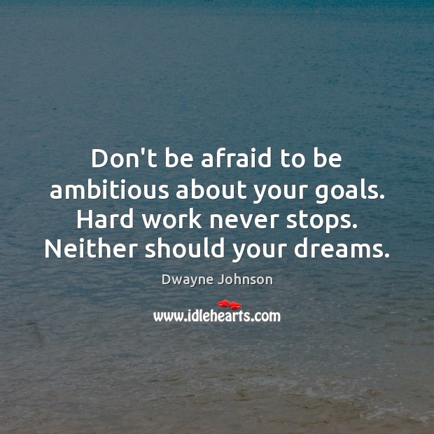 Don't be afraid to be ambitious about your goals. Hard work never Dwayne Johnson Picture Quote
