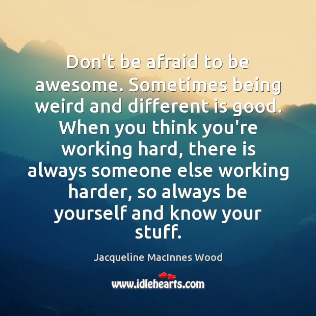 Don't be afraid to be awesome. Sometimes being weird and different is Don't Be Afraid Quotes Image