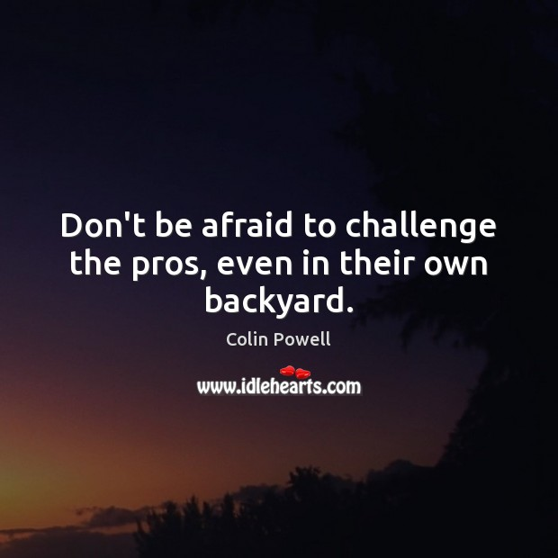 Don't be afraid to challenge the pros, even in their own backyard. Image