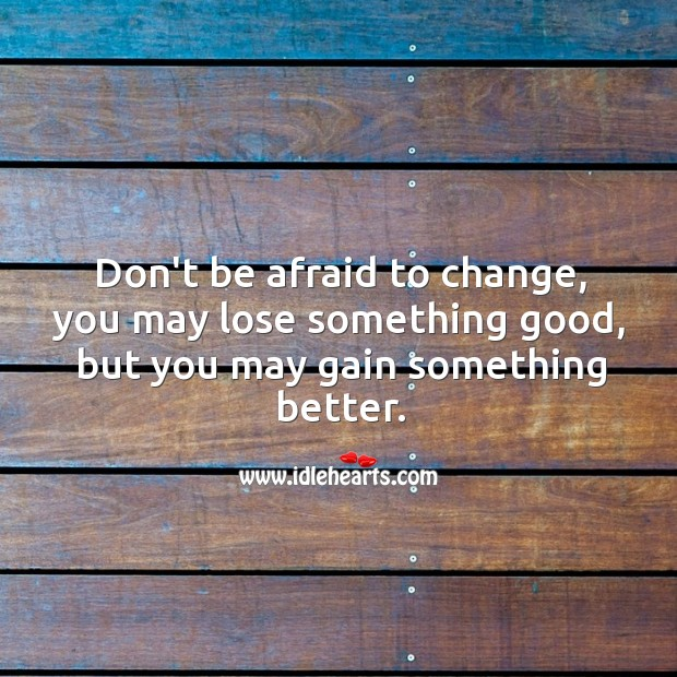 Image, Don't be afraid to change, you may lose something good, but you may gain something better.