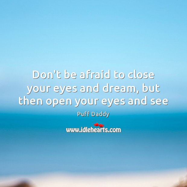 Don't be afraid to close your eyes and dream, but then open your eyes and see Don't Be Afraid Quotes Image