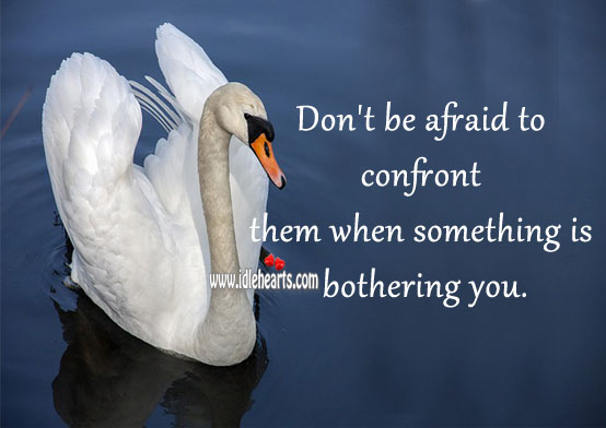 Don't be afraid to confront them when something is bothering you. Afraid Quotes Image
