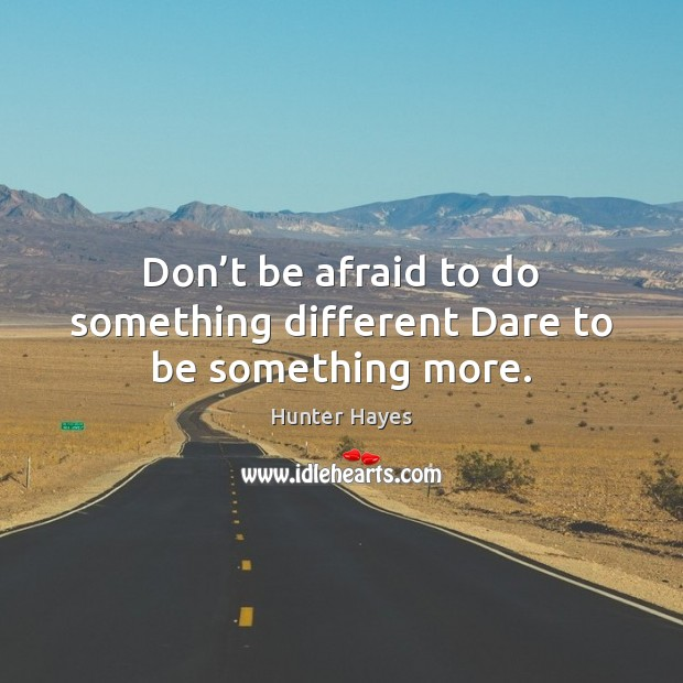 Don't be afraid to do something different Dare to be something more. Hunter Hayes Picture Quote