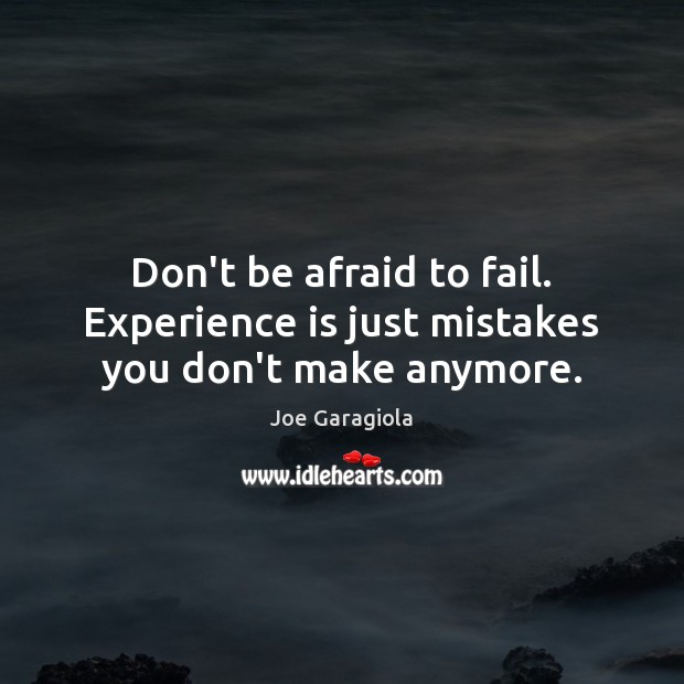 Don't be afraid to fail. Experience is just mistakes you don't make anymore. Image