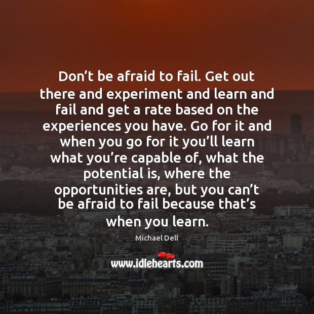 Don't be afraid to fail. Get out there and experiment and Michael Dell Picture Quote
