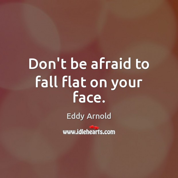 Don't be afraid to fall flat on your face. Don't Be Afraid Quotes Image