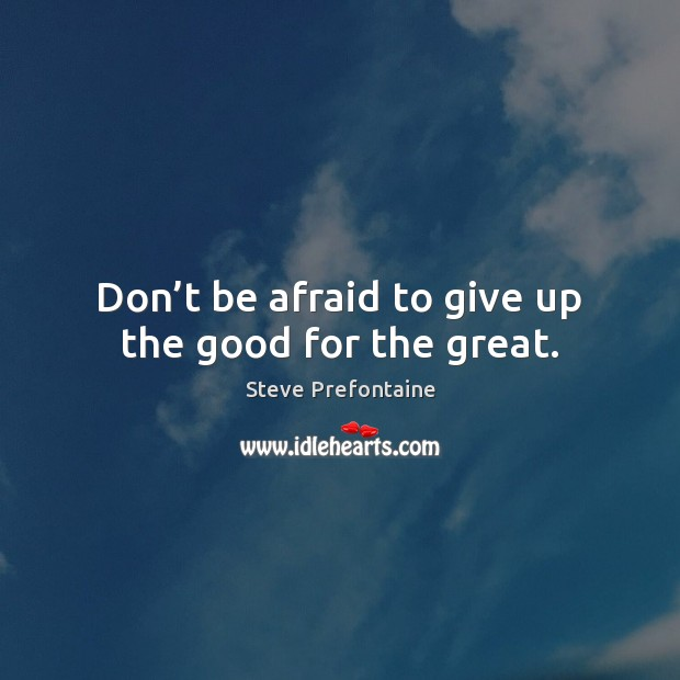 Image, Don't be afraid to give up the good for the great.
