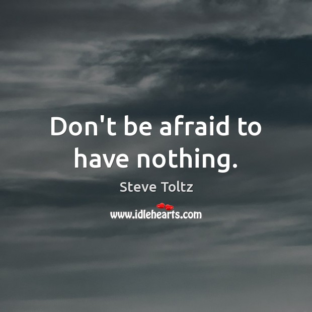 Don't be afraid to have nothing. Don't Be Afraid Quotes Image