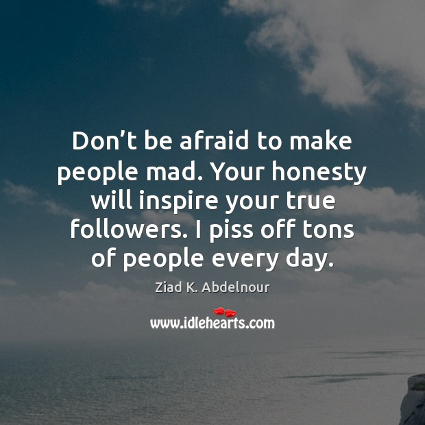 Image, Don't be afraid to make people mad. Your honesty will inspire