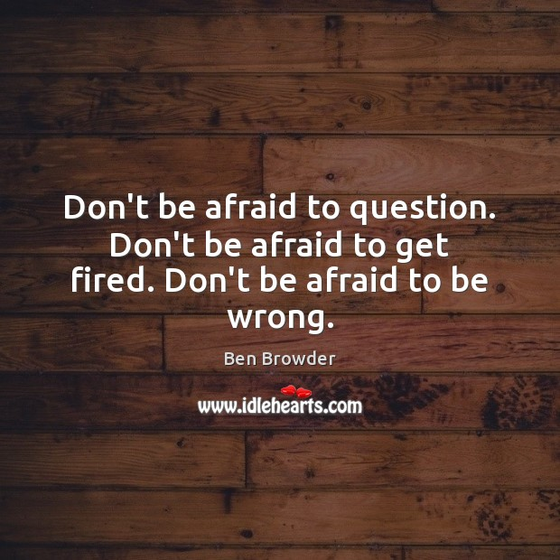 Don't be afraid to question. Don't be afraid to get fired. Don't be afraid to be wrong. Don't Be Afraid Quotes Image