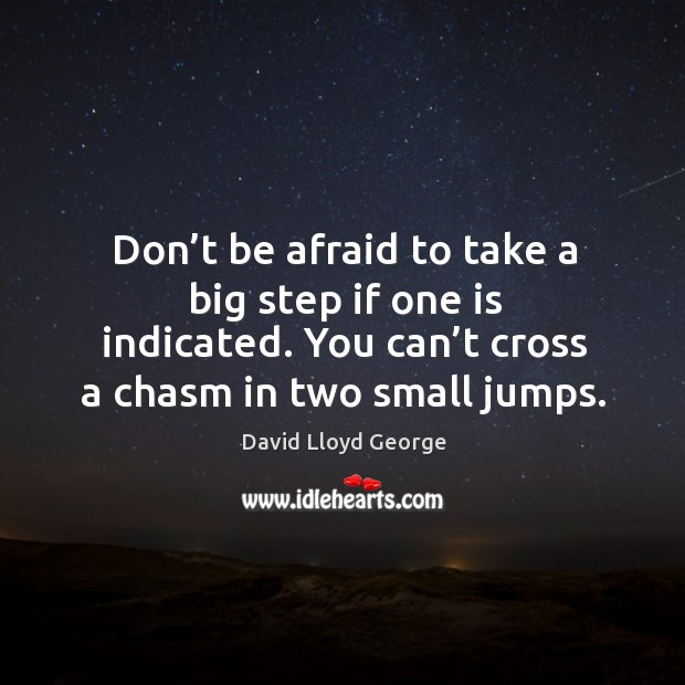 Don't be afraid to take a big step if one is indicated. You can't cross a chasm in two small jumps. David Lloyd George Picture Quote