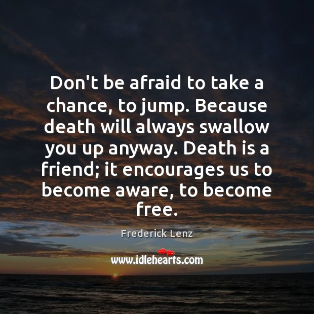 Don't be afraid to take a chance, to jump. Because death will Don't Be Afraid Quotes Image