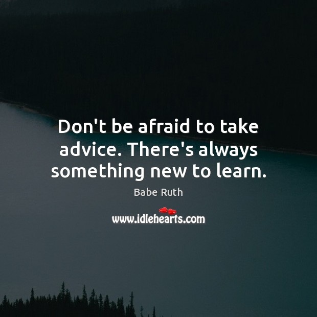 Don't be afraid to take advice. There's always something new to learn. Babe Ruth Picture Quote