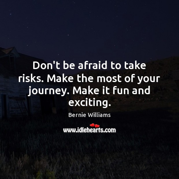 Image, Don't be afraid to take risks. Make the most of your journey. Make it fun and exciting.