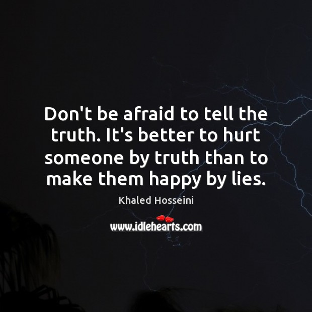 Don't be afraid to tell the truth. It's better to hurt someone Don't Be Afraid Quotes Image
