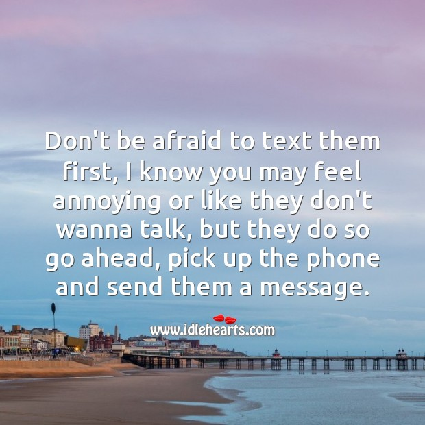 Don't be afraid to text them first, pick up the phone and send them a message. Don't Be Afraid Quotes Image
